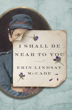I Shall be Near to You by Erin Lindsay McCabe. A novel about a strong-willed woman who disguises herself as a man in order to fight beside her husband, inspired by the letters of a remarkable female soldier who fought in the Civil War. Erin Lindsay, New Books, Books To Read, Books 2016, Near To You, Historical Fiction, Historical Romance, Book Lists, Book Worms