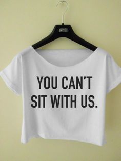 You Cant Sit With Us Crop Top T Shirt Black & White Available
