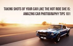 Taking Shots of Your Car Like the Hot Ride She Is: Amazing Car Photography Tips 101