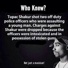 Tupac Shakur shot two off duty police officers who were assaulting a young man. Charges against Shakur were droppped , because the officers were intoxicated and in possession of stolen guns.
