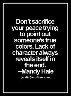 Don't sacrifice your peace trying to point out someone's true colors. Lack of character always reveals itself in the end. ~Mandy Hale, ( I have to remind myself of this quote) Quotes Thoughts, Life Quotes Love, Great Quotes, Quotes To Live By, Me Quotes, Motivational Quotes, Inspirational Quotes, Truth Quotes, Daily Quotes