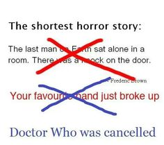 The shortest horror story.>>>guys wait….what if they took that first one and turned into a DW episode and when the doctor opened the TARDIS door, there stood rose :o