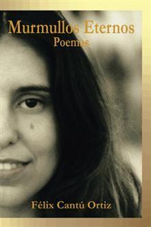 """""""Murmullos eternos"""", Félix Cantú Ortiz.  Recopilación de poemas que son una antología del corazón del autor."""
