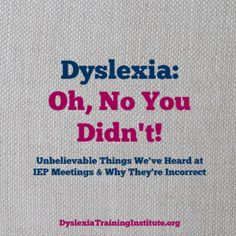 Dyslexia - Oh No You Didn't - Unbelievable Things We've Heard at IEP Meetings & Why They're Incorrect.