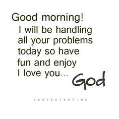 Good morning!  I will be handling all your problems today so have fun and enjoy.  I love you ~God