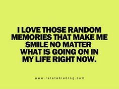 I love the random memories that make me smile no matter what is going on in my life right now via imgfave.com