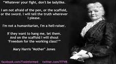 """""""Whatever you fight, don't be ladylike.""""   """" I am not afraid of the pen, or the scaffold, or the world.  I will tell the truth wherever I please.""""    """"I'm not a humanitarian, I'm a hell-raiser.""""   """"If they want to hang me, let them.  And on the scaffold I will shout 'Freedom for the working class!' """"  Mary Harris """"Mother"""" Jones"""