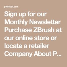 Sign up for our Monthly Newsletter Purchase ZBrush at our online store or locate a retailer      Company About Pixologic Jobs Contact Us Community ZBrushCentral Blog User Group Meetings User Stories Store Buy ZBrush Anatomy Tools Bundles ZBrush Merchandise Student Pricing Locate a Retailer ZBrush Features Industry Gallery Turntable Gallery ZBrush Docs Sculptris Features Gallery Support Contact Support ZBrush System Specs Sculptris System Specs Download Center © 2017 Pixologic, Inc.  Terms…