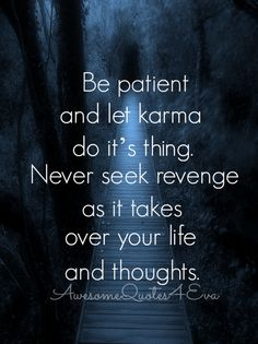 Be patient and let karma do it's thing…