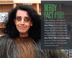 Nerdy Fact #1605: Peter Mayhew, who played Chewbacca in the original Star Wars trilogy, had been wheelchair-bound since 2011 due to his old age and height. However, when he found out he Chewbacca would appear in Star Wars: The Force Awakens, the...