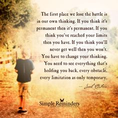 The first place we lost the battle is our own thinking. If you think it's permanent, it is. If you think you've reached your limits, you have. If you think.... #quote Source: simplereminders.com i36