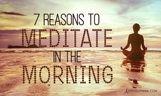 Mystics, sages, and gurus throughout history say that early morning is the best time to meditate. Here are seven great reasons to meditate in the morning.