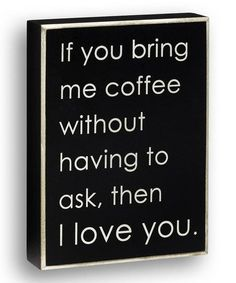 He at least turns the coffee on for me every morning before I get out of bed :)