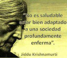 No es saludable estar adaptado a una sociedad profundamente enferma. Jiddu Krishnamurti