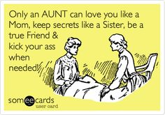 Only an aunt can love you like a mom, keep secrets like a sister, be a true friend & kick your ass when needed!