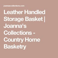 Leather Handled Storage Basket | Joanna's Collections - Country Home Basketry