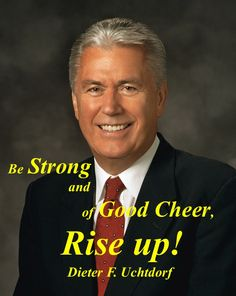 Be Strong and of Good Cheer, Rise up! Dieter F. Uchtdorf LDS