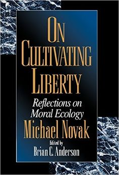 theologian philosopher of liberty essays of evaluation  on cultivating liberty reflections on moral ecology michael novak edited by brian c