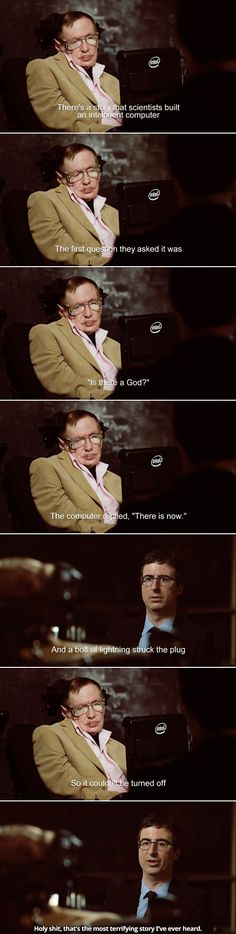 """John Oliver + Stephen Hawking: """"There's a story that scientists built an intelligent computer. The first question they asked it was, """"Is there a God?"""" The computer replied, """"There is now."""" And a bolt of lightning struck the plug so it couldn't be turned off."""" """"Holy shit, that's the most terrifying story I've ever heard."""""""