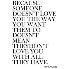 """""""because someone doesn't love you the way you want them to doesn't mean they don't love you with all they have"""" -unknown."""