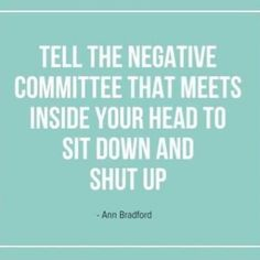 Tell the negative committee that meets inside your head to sit down and shut up!