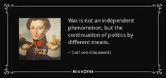 War is not an independent phenomenon, but the continuation of politics by different means. - Carl von Clausewitz
