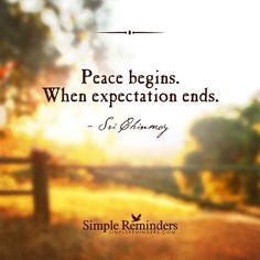 Peace begins. When expectation ends. — Sri Chinmoy