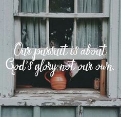 Our pursuit is about God's glory not our own.