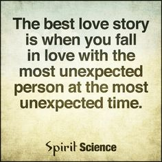 Quotes The best love story is when you fall in love with the most unexpected person at the most  - Quotes