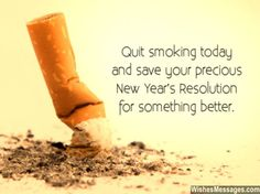 Quit smoking today and save your precious New Year's Resolution for something better. via WishesMessages.com