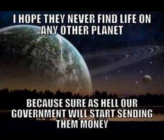 funny caption picture life on other planets our government would send them money Government Quotes, No Kidding, No Bad Days, Thing 1, Funny Captions, We Are The World, It Goes On, Just For Laughs, Laugh Out Loud