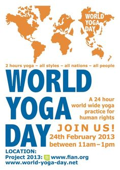 Sunday 24th February 2013 is World Yoga Day - yoga teachers and schools around the world will donate their time and space to a 2-hour yoga practice devoted to human rights (this year: Food). Go to http://www.worldyogaday.net/cms/index.php to learn more. Namaste <3