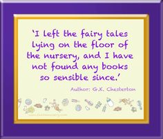 'I left the fairy tales lying on the floor of the nursery, and I have not found any books so sensible since.'  Author: G.K. Chesterston