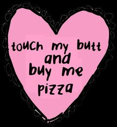 More like touch my butt and buy me carne asada ;p