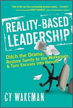 Reality-Based Leadership: Ditch the Drama, Restore Sanity to the Workplace, and Turn Excuses into Results: Cy Wakeman, Larry Winget: 9780470613504: Amazon.com: Books