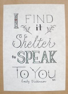 """I find it shelter to speak to you."" - Emily Dickinson"