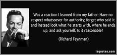 was a reaction I learned from my father: Have no respect whatsoever for authority; forget who said it and instead look what he starts with, where he ends up, and ask yourself, Is it reasonable? (Richard Feynman) #quotes #quote #quotations #RichardFeynman