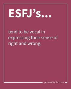 ESFJ's tend to be vocal in expressing their sense of right and wrong.