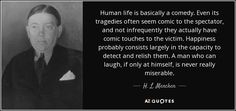 H. L. Mencken: Human life is basically a comedy. Even its tragedies often seem comic to the spectator, and not infrequently they actually have comic touches to the victim. Happiness probably consists largely in the capacity to detect and relish them. A man who can laugh, if only at himself, is never really miserable. #Quote