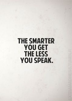 THE SMARTER YOU GET THE THE LESS YOU SPEAK