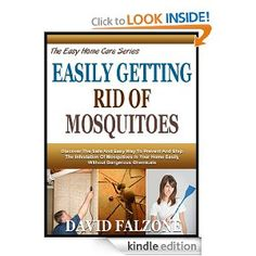 EASILY GETTING RID OF MOSQUITOES: Discover Safe And Natural Ways To Keep These Bloodsuckers From Feasting On You And Your Loved Ones! (The Easy Home Care Series) [Kindle Edition] David Falzone (Author) 4.3 out of 5 stars  See all reviews (3 customer reviews) Digital List Price:	$2.99 What's this?   Kindle Price:	 $0.00 includes free wireless delivery via Amazon Whispernet You Save:	 $2.99 (100%)
