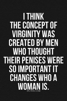 I think the concept of virginity was created by men who thought their penises were so important it changes who a women is // Feminist quote The Words, Me Quotes, Funny Quotes, Quotes Women, Humor Quotes, Girl Quotes, Hymen, All Meme, Feminist Quotes