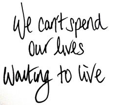 We can't spend our lives waiting to live.