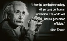 Einstein's Wise Words  Everyone has heard of the famous Albert Einstein. How long ago did he say this and was he predicting our future? The social impacts of technological devices, mostly smart phones, are growing and causing many issues and communication problems between society and communities. Has it come true? I would definitely say so. Think to yourself are we our own worst enemy, filling our world with generations of idiots lacking critical communication skills?