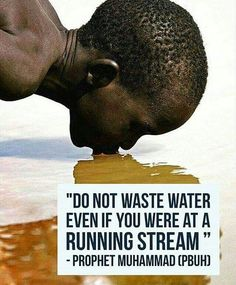 Don't waste water, even if you're at a running stream. - Prophet Muhammad (pbuh)