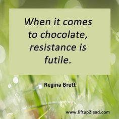 When it comes to chocolate, resistance is futile. Regina Brett