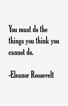 You must do the things you think you cannot do. Eleanor Roosevelt #Quotes #Inspiration #Perseverance