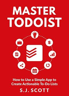 """Master Todoist - How to Use a Simple App to Create Actionable To-Do Lists and Organize Your Life - a new book on organizing your life and productivity using the Todoist time management application by Steve """"SJ"""" Scott"""