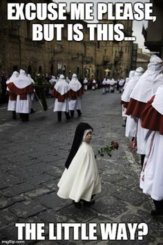 """For those who don't get it - """"the little way"""" is the term used for the spirituality described by St. Therese of Lisieux.  It is doing everything the God of Love calls you to no matter how small it is (see other pins)."""