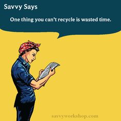 And you can't recycle time! #savvysays